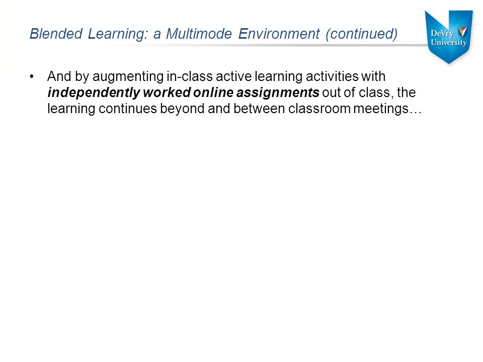 Blended Learning: a Multimode Environment (continued) And by augmenting in-class active learning activities with independently worked online assignments out of class, the learning continues beyond and between classroom meetings…