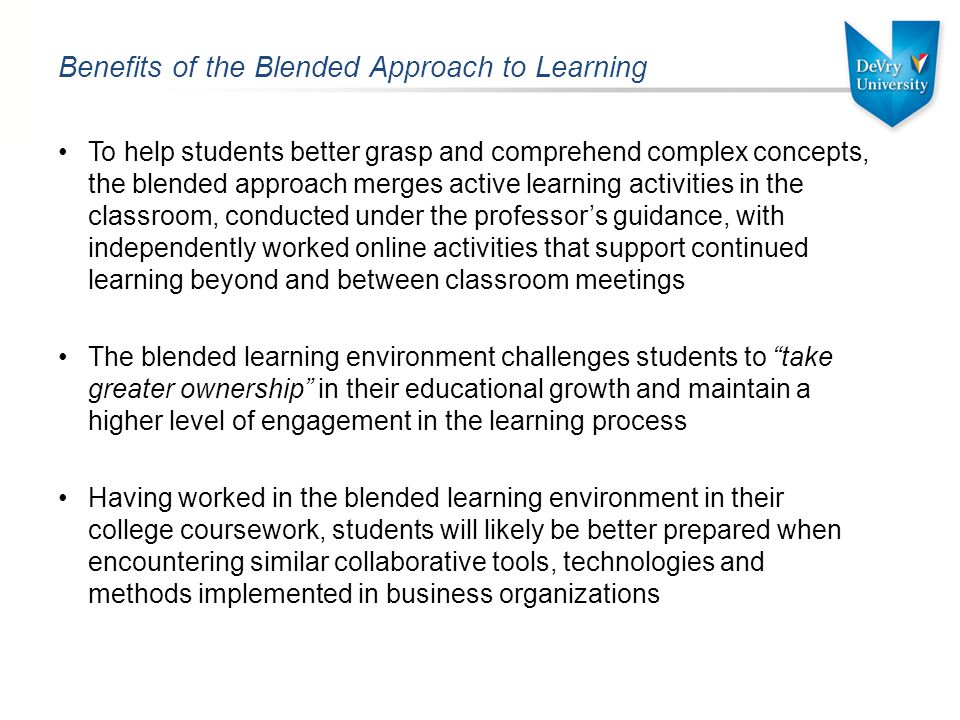 Benefits of the Blended Approach to Learning To help students better grasp and comprehend complex concepts, the blended approach merges active learning activities in the classroom, conducted under the professor's guidance, with independently worked online activities that support continued learning beyond and between classroom meetings The blended learning environment challenges students to take greater ownership in their educational growth and maintain a higher level of engagement in the learning process Having worked in the blended learning environment in their college coursework, students will likely be better prepared when encountering similar collaborative tools, technologies and methods implemented in business organizations