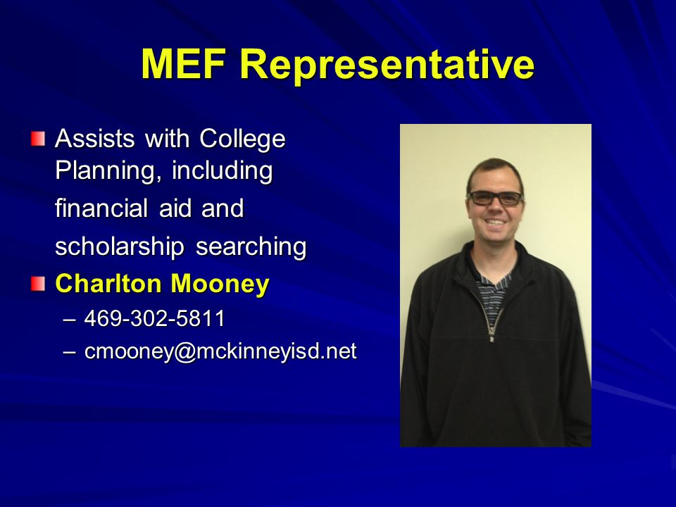MEF Representative Assists with College Planning, including financial aid and scholarship searching Charlton Mooney –469-302-5811 –cmooney@mckinneyisd.net