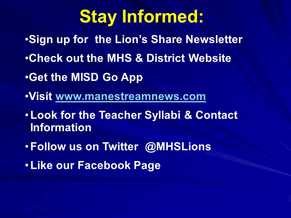 Stay Informed: Sign up for the Lion's Share Newsletter Check out the MHS & District Website Get the MISD Go App Visit www.manestreamnews.comwww.manestreamnews.com Look for the Teacher Syllabi & Contact Information Follow us on Twitter @MHSLions Like our Facebook Page