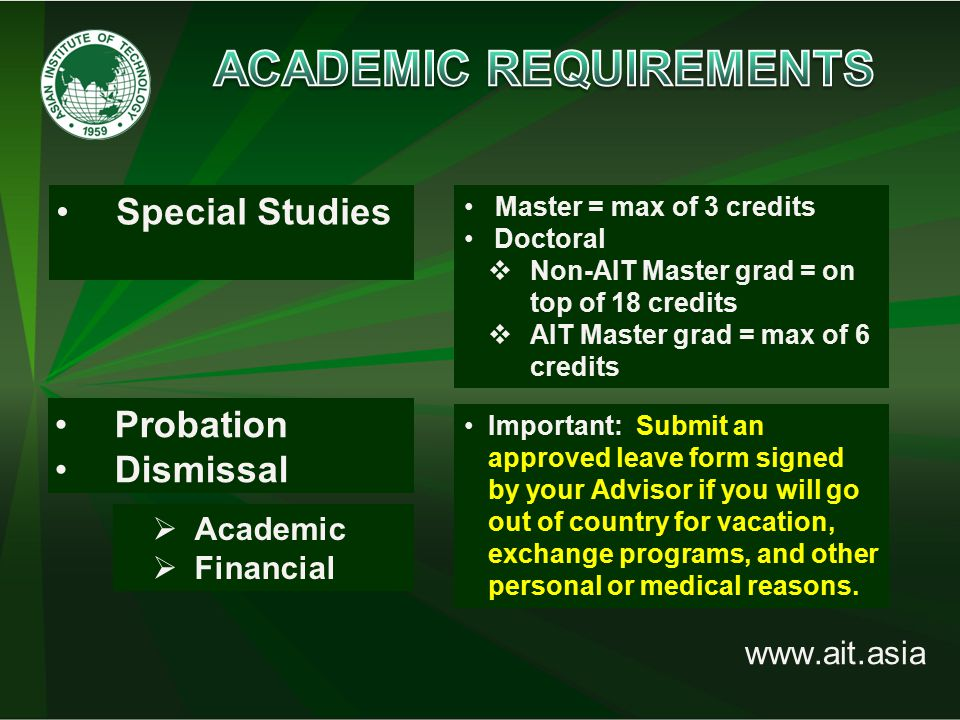 www.ait.asia Special Studies  Academic  Financial Master = max of 3 credits Doctoral  Non-AIT Master grad = on top of 18 credits  AIT Master grad = max of 6 credits Probation Dismissal Important: Submit an approved leave form signed by your Advisor if you will go out of country for vacation, exchange programs, and other personal or medical reasons.