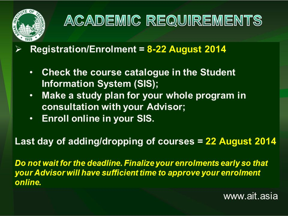 www.ait.asia  Registration/Enrolment = 8-22 August 2014 Check the course catalogue in the Student Information System (SIS); Make a study plan for your whole program in consultation with your Advisor; Enroll online in your SIS.