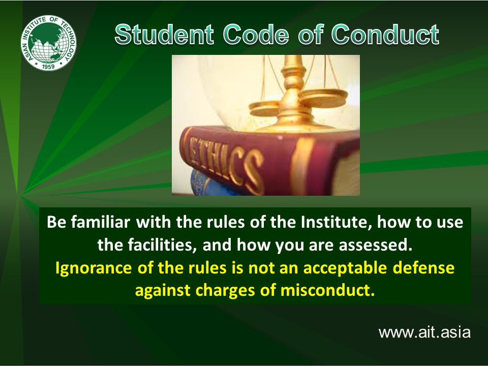 www.ait.asia meet the highest standards of personal, ethical and moral conduct possible; Student misconduct includes academic misconduct and those which impairs the reasonable freedom of other persons to pursue their studies or research or to participate in the life of the Institute.