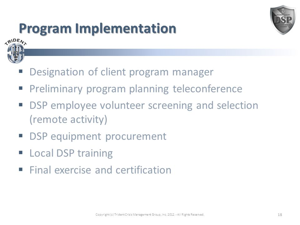 Program Implementation  Designation of client program manager  Preliminary program planning teleconference  DSP employee volunteer screening and selection (remote activity)  DSP equipment procurement  Local DSP training  Final exercise and certification Copyright (c) Trident Crisis Management Group, Inc.