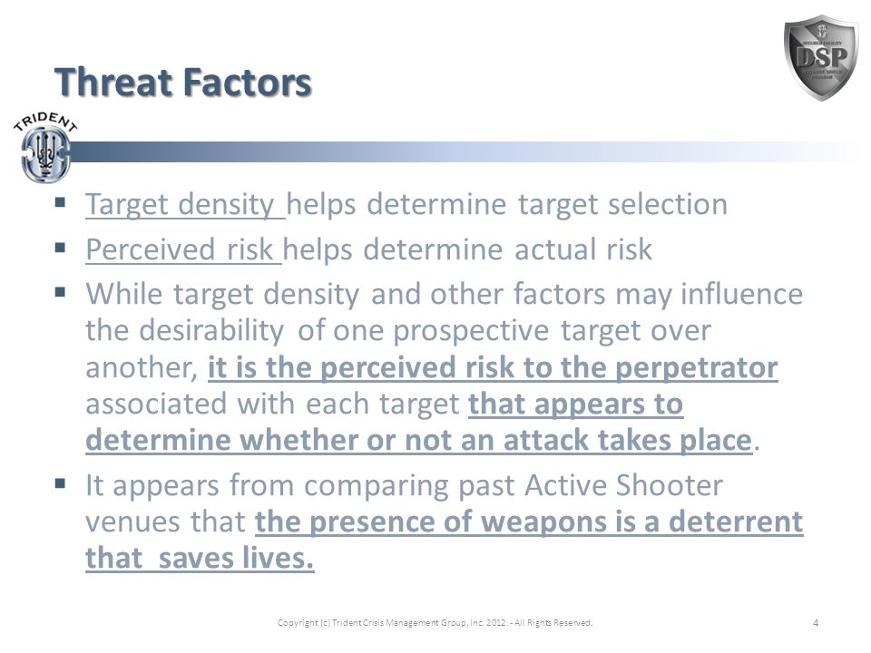 Threat Factors  Target density helps determine target selection  Perceived risk helps determine actual risk  While target density and other factors may influence the desirability of one prospective target over another, it is the perceived risk to the perpetrator associated with each target that appears to determine whether or not an attack takes place.