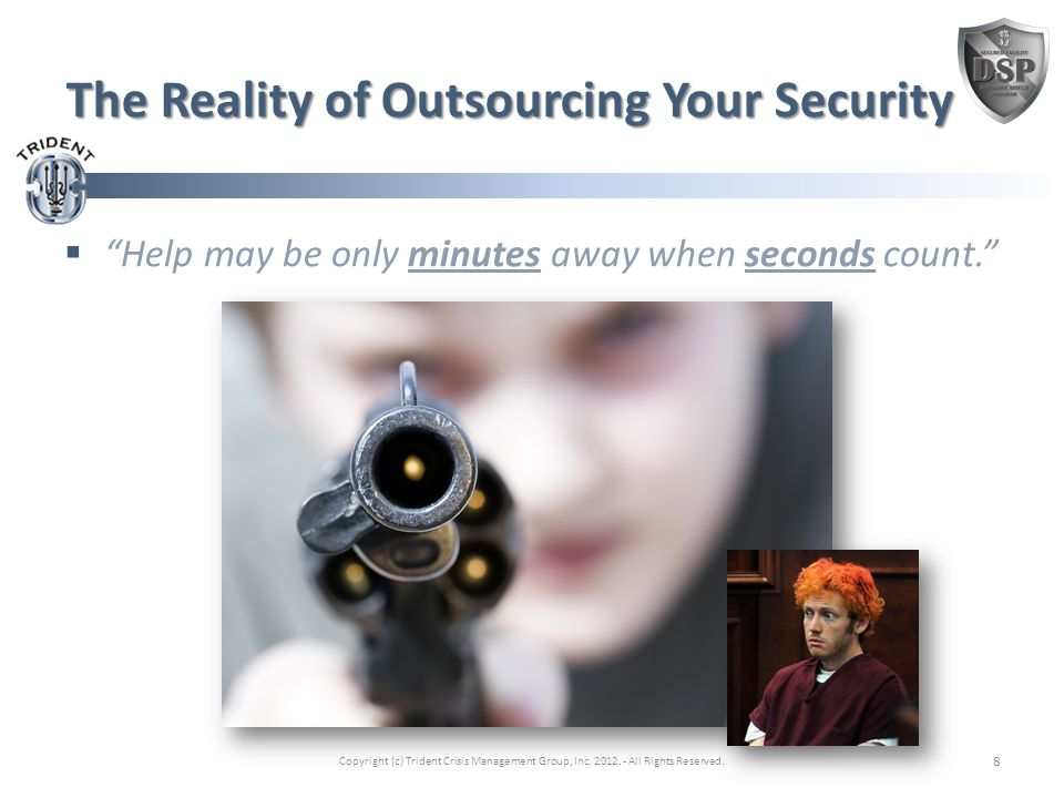 The Reality of Outsourcing Your Security  Help may be only minutes away when seconds count. Copyright (c) Trident Crisis Management Group, Inc.