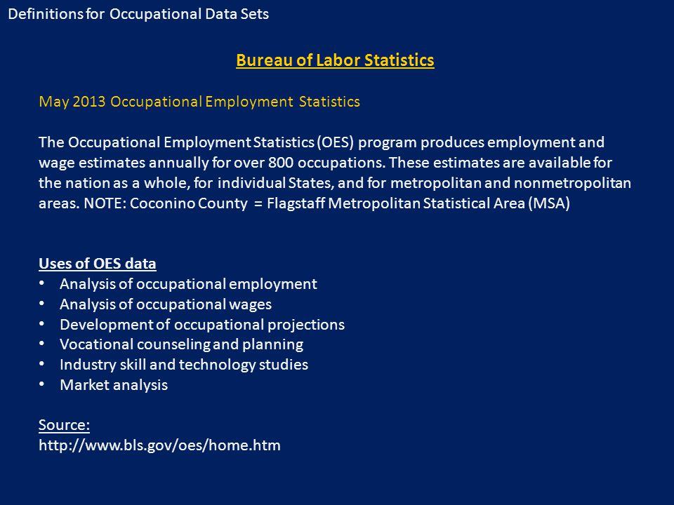 Bureau of Labor Statistics May 2013 Occupational Employment Statistics The Occupational Employment Statistics (OES) program produces employment and wage estimates annually for over 800 occupations.