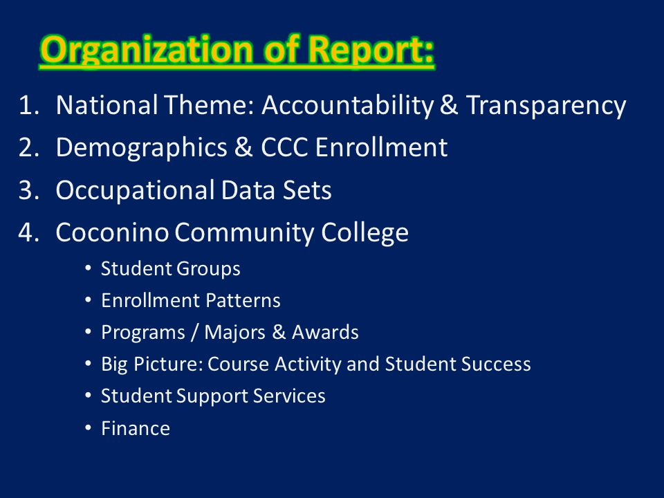 1.National Theme: Accountability & Transparency 2.Demographics & CCC Enrollment 3.Occupational Data Sets 4.Coconino Community College Student Groups Enrollment Patterns Programs / Majors & Awards Big Picture: Course Activity and Student Success Student Support Services Finance