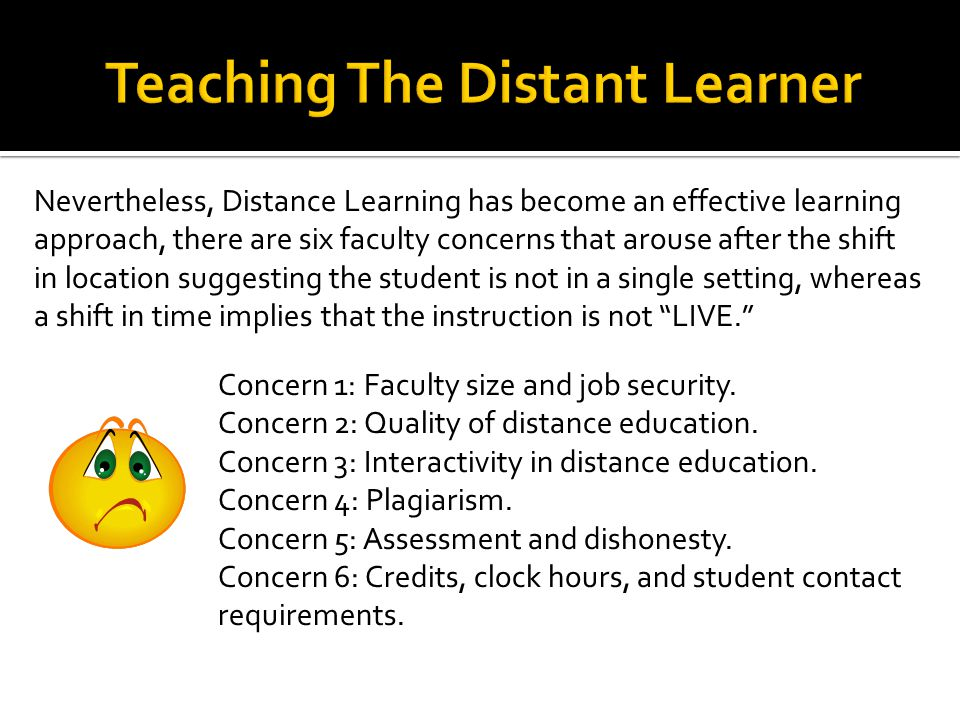 Nevertheless, Distance Learning has become an effective learning approach, there are six faculty concerns that arouse after the shift in location suggesting the student is not in a single setting, whereas a shift in time implies that the instruction is not LIVE. Concern 1: Faculty size and job security.