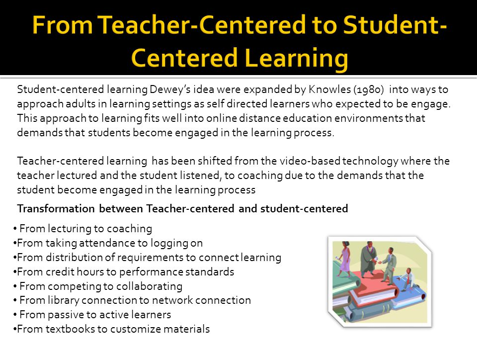 Student-centered learning Dewey's idea were expanded by Knowles (1980) into ways to approach adults in learning settings as self directed learners who expected to be engage.