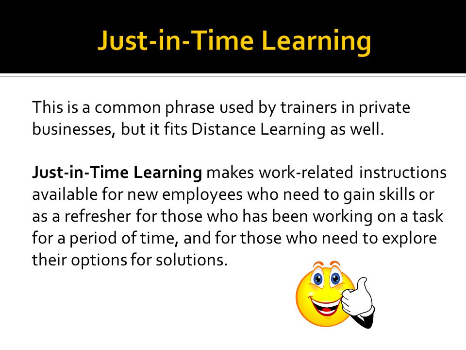 This is a common phrase used by trainers in private businesses, but it fits Distance Learning as well.