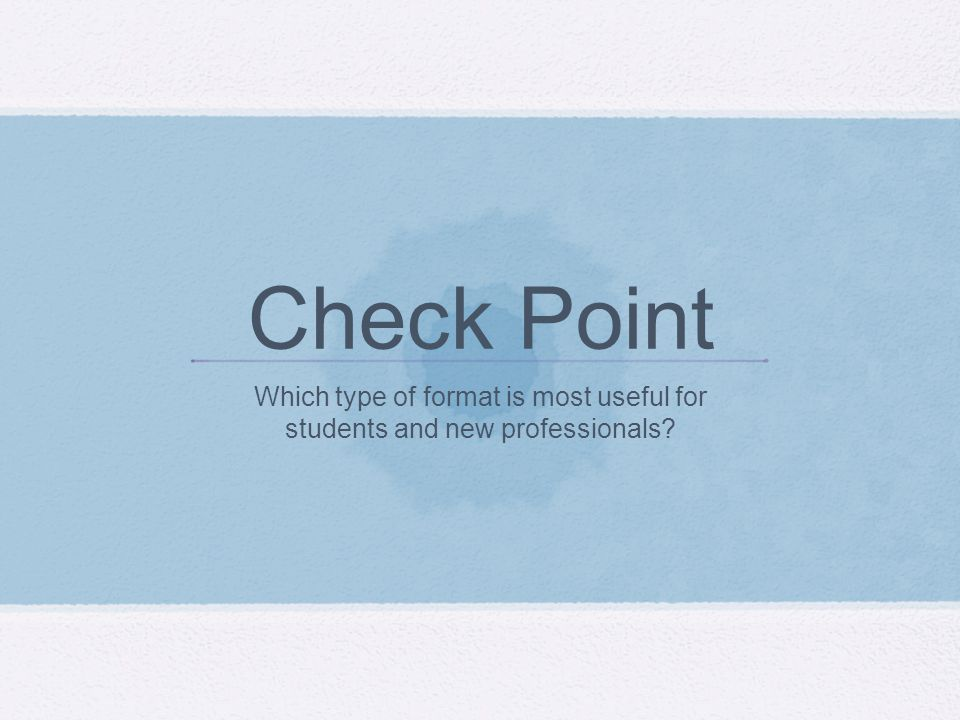 Check Point Which type of format is most useful for students and new professionals