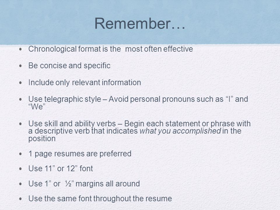 Remember… Chronological format is the most often effective Be concise and specific Include only relevant information Use telegraphic style – Avoid personal pronouns such as I and We Use skill and ability verbs – Begin each statement or phrase with a descriptive verb that indicates what you accomplished in the position 1 page resumes are preferred Use 11 or 12 font Use 1 or ½ margins all around Use the same font throughout the resume