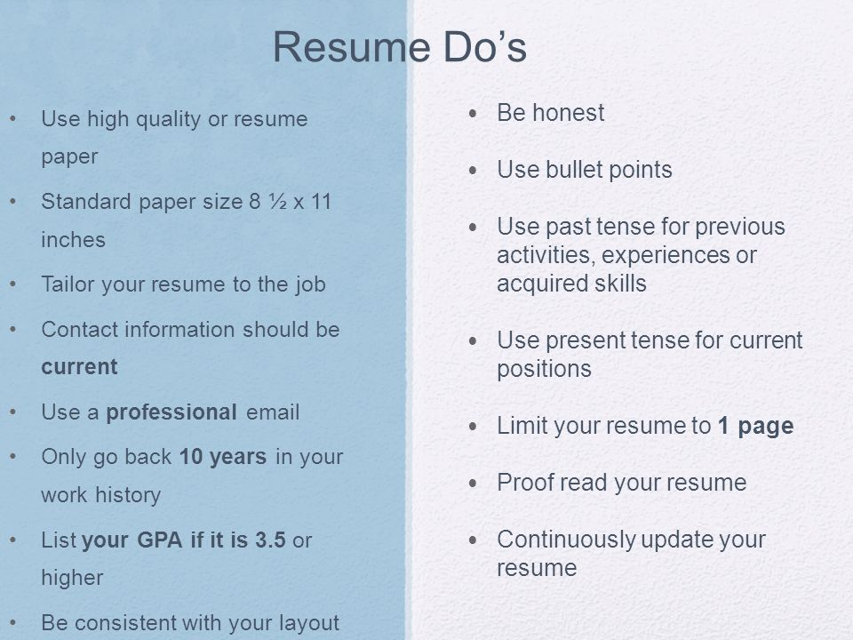 Resume Don'ts Include photographs Disclose personal information: age, sex, religion Use jargon or slang Over explain things on your resume Use contractions References or statement references available upon request Use a fancy binder/folder List an unprofessional email No I statements Include the complete addresses of employers, or supervisor names Include salary information Exaggerate Highlight problems