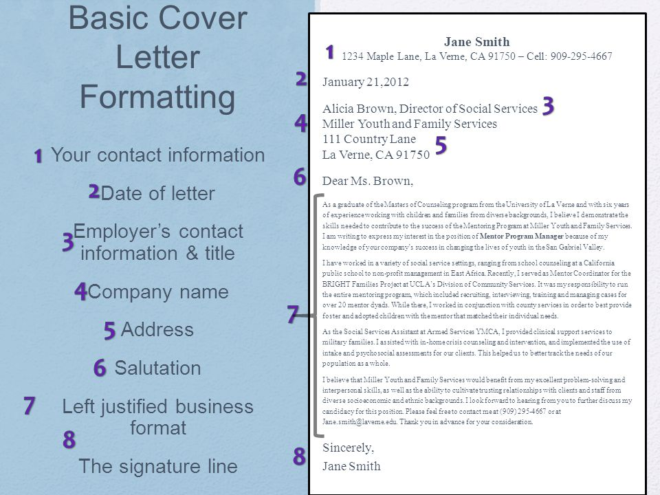 Basic Cover Letter Formatting Jane Smith 1234 Maple Lane, La Verne, CA 91750 – Cell: 909-295-4667 January 21,2012 Alicia Brown, Director of Social Services Miller Youth and Family Services 111 Country Lane La Verne, CA 91750 Dear Ms.