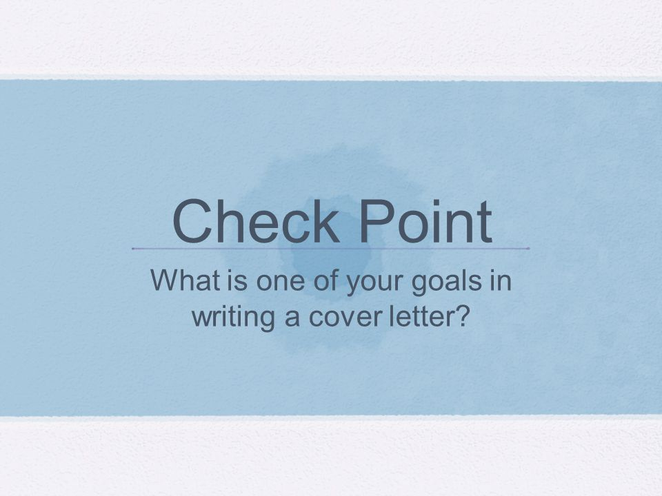 Check Point What is one of your goals in writing a cover letter