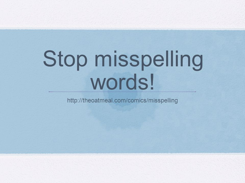 Stop misspelling words! http://theoatmeal.com/comics/misspelling