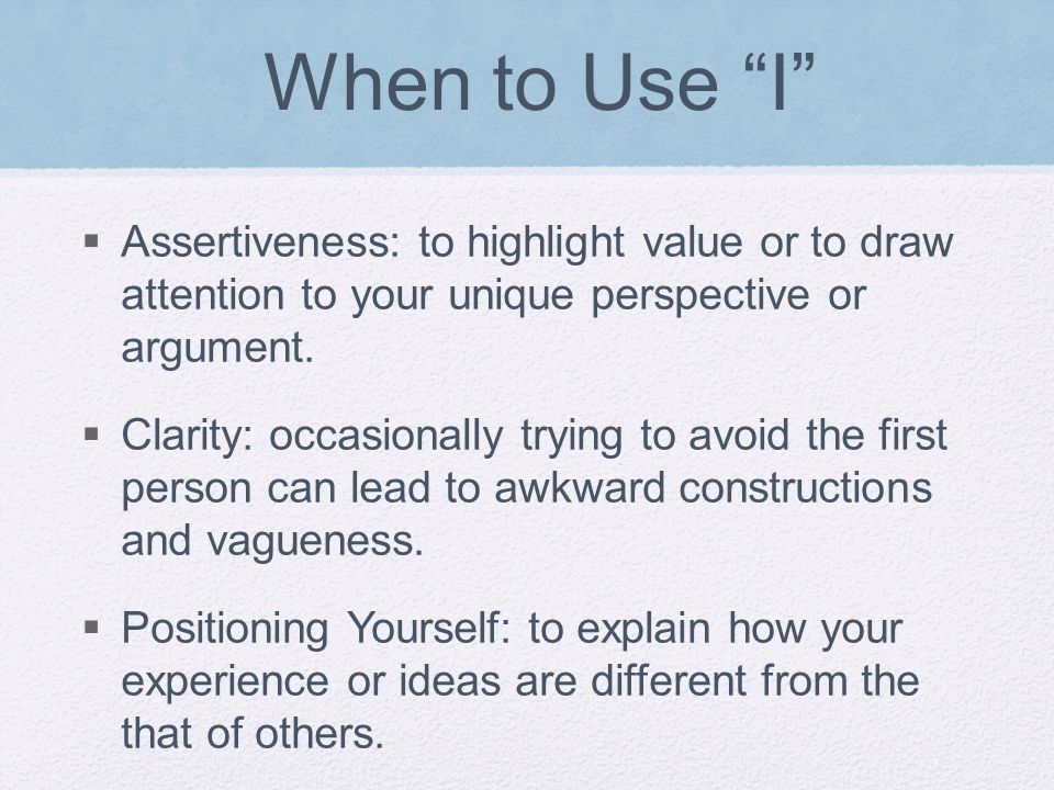When to Use I  Assertiveness: to highlight value or to draw attention to your unique perspective or argument.