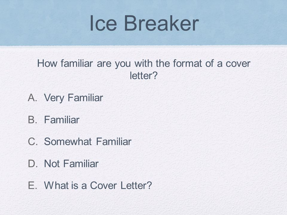 Ice Breaker How familiar are you with the format of a cover letter.