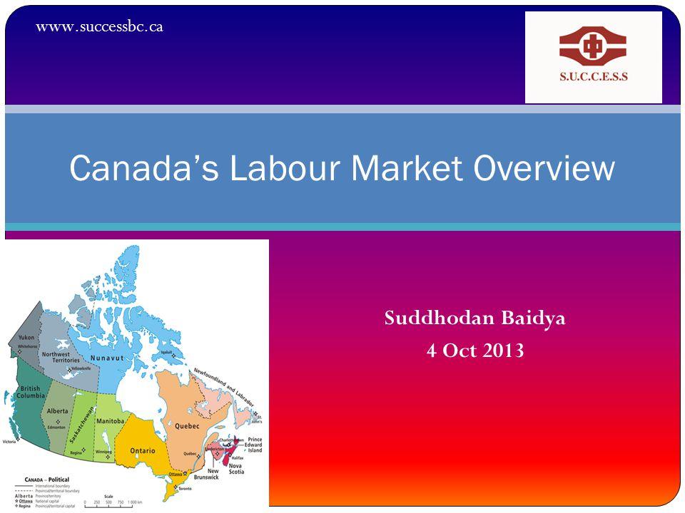 Suddhodan Baidya 4 Oct 2013 Canada's Labour Market Overview www.successbc.ca