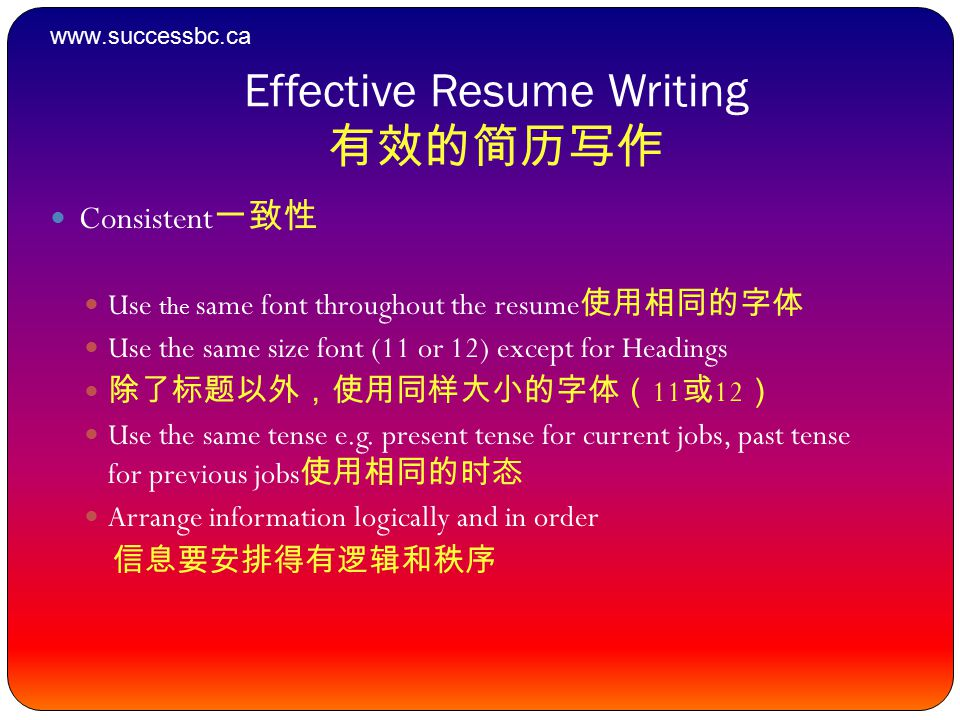 Effective Resume Writing 有效的简历写作 Consistent 一致性 Use the same font throughout the resume 使用相同的字体 Use the same size font (11 or 12) except for Headings 除了标题以外,使用同样大小的字体( 11 或 12 ) Use the same tense e.g.