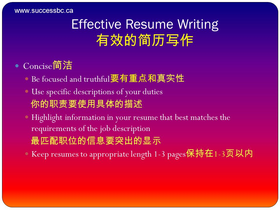 Effective Resume Writing 有效的简历写作 Concise 简洁 Be focused and truthful 要有重点和真实性 Use specific descriptions of your duties 你的职责要使用具体的描述 Highlight information in your resume that best matches the requirements of the job description 最匹配职位的信息要突出的显示 Keep resumes to appropriate length 1-3 pages 保持在 1-3 页以内 www.successbc.ca
