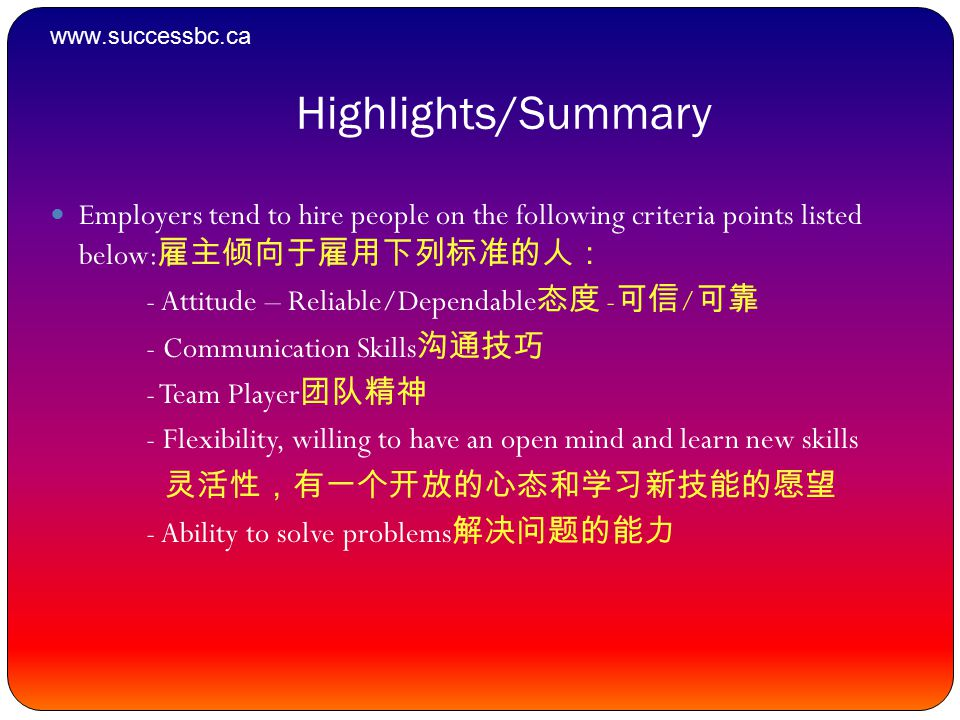 Highlights/Summary Employers tend to hire people on the following criteria points listed below: 雇主倾向于雇用下列标准的人: - Attitude – Reliable/Dependable 态度 - 可信 / 可靠 - Communication Skills 沟通技巧 - Team Player 团队精神 - Flexibility, willing to have an open mind and learn new skills 灵活性,有一个开放的心态和学习新技能的愿望 - Ability to solve problems 解决问题的能力 www.successbc.ca