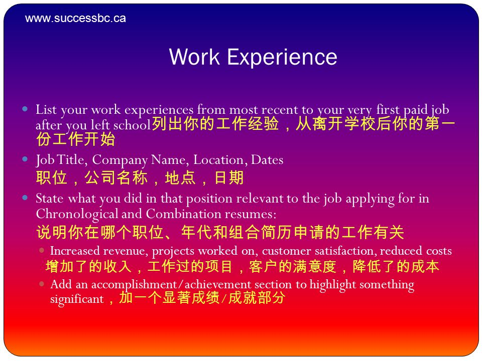 Work Experience List your work experiences from most recent to your very first paid job after you left school 列出你的工作经验,从离开学校后你的第一 份工作开始 Job Title, Company Name, Location, Dates 职位,公司名称,地点,日期 State what you did in that position relevant to the job applying for in Chronological and Combination resumes: 说明你在哪个职位、年代和组合简历申请的工作有关 Increased revenue, projects worked on, customer satisfaction, reduced costs 增加了的收入,工作过的项目,客户的满意度,降低了的成本 Add an accomplishment/achievement section to highlight something significant ,加一个显著成绩 / 成就部分 www.successbc.ca