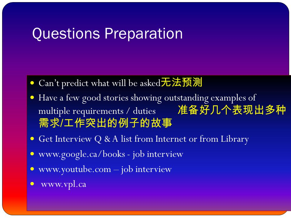 Questions Preparation Can't predict what will be asked 无法预测 Have a few good stories showing outstanding examples of multiple requirements / duties 准备好几个表现出多种 需求 / 工作突出的例子的故事 Get Interview Q & A list from Internet or from Library www.google.ca/books - job interview www.youtube.com – job interview www.vpl.ca