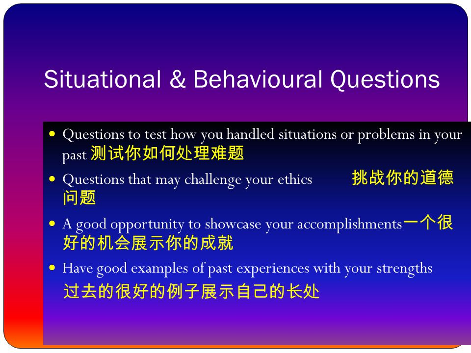 Situational & Behavioural Questions Questions to test how you handled situations or problems in your past 测试你如何处理难题 Questions that may challenge your ethics 挑战你的道德 问题 A good opportunity to showcase your accomplishments 一个很 好的机会展示你的成就 Have good examples of past experiences with your strengths 过去的很好的例子展示自己的长处