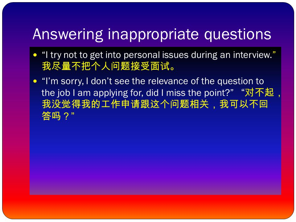 Answering inappropriate questions I try not to get into personal issues during an interview. 我尽量不把个人问题接受面试。 I'm sorry, I don't see the relevance of the question to the job I am applying for, did I miss the point? 对不 起,我没觉得我的工作申请跟这个问题相关,我可以 不回答吗?