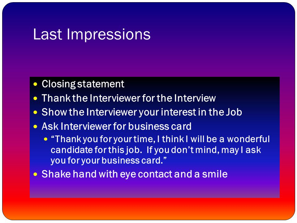 Last Impressions Closing statement Thank the Interviewer for the Interview Show the Interviewer your interest in the Job Ask Interviewer for business card Thank you for your time, I think I will be a wonderful candidate for this job.