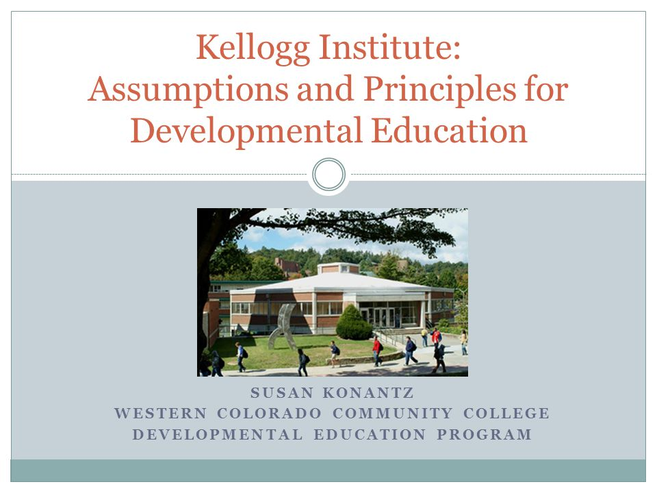 SUSAN KONANTZ WESTERN COLORADO COMMUNITY COLLEGE DEVELOPMENTAL EDUCATION PROGRAM Kellogg Institute: Assumptions and Principles for Developmental Educa