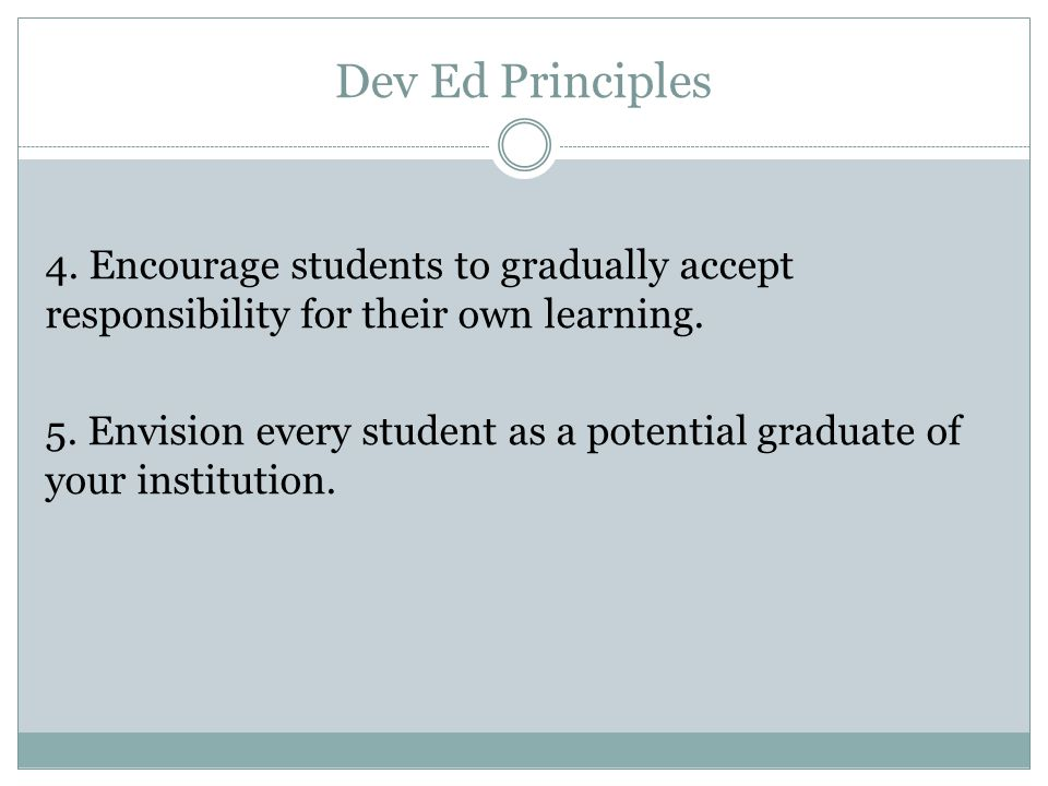 Dev Ed Principles 4. Encourage students to gradually accept responsibility for their own learning.