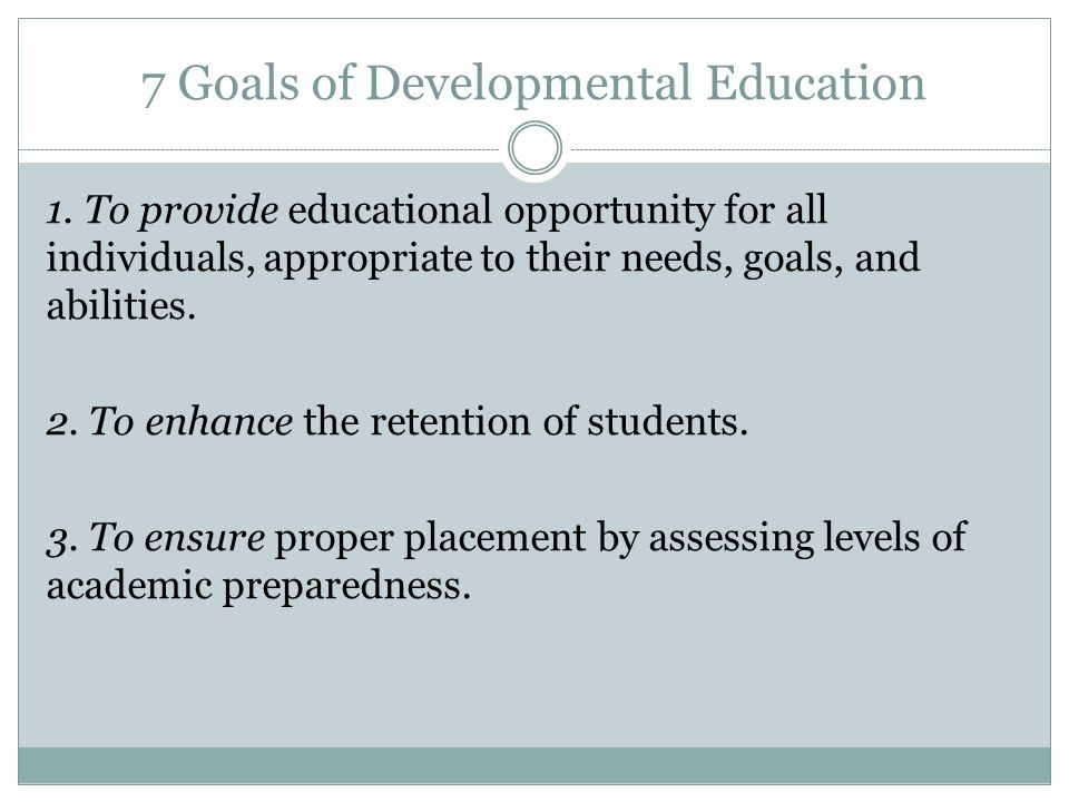 7 Goals of Developmental Education 1. To provide educational opportunity for all individuals, appropriate to their needs, goals, and abilities. 2. To