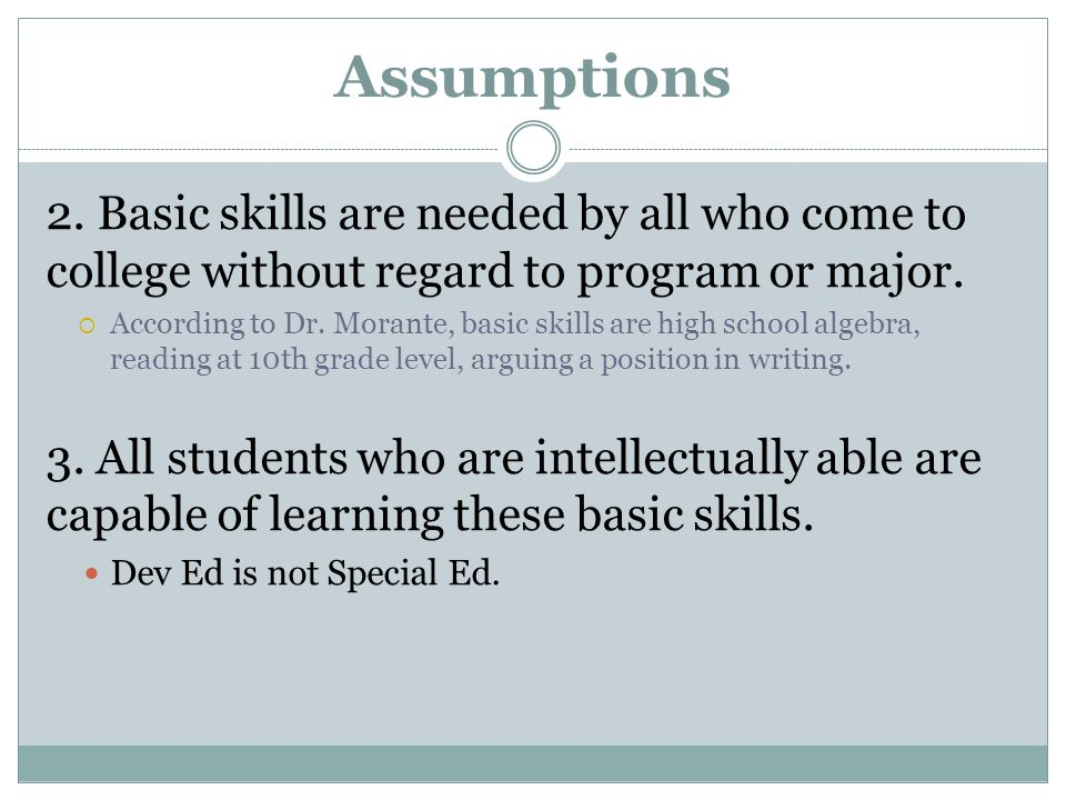 Assumptions 2. Basic skills are needed by all who come to college without regard to program or major.  According to Dr. Morante, basic skills are hig