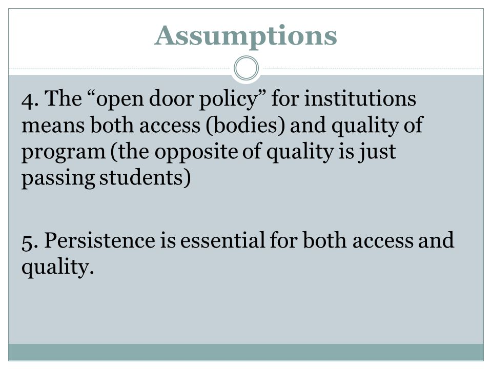 """Assumptions 4. The """"open door policy"""" for institutions means both access (bodies) and quality of program (the opposite of quality is just passing stud"""