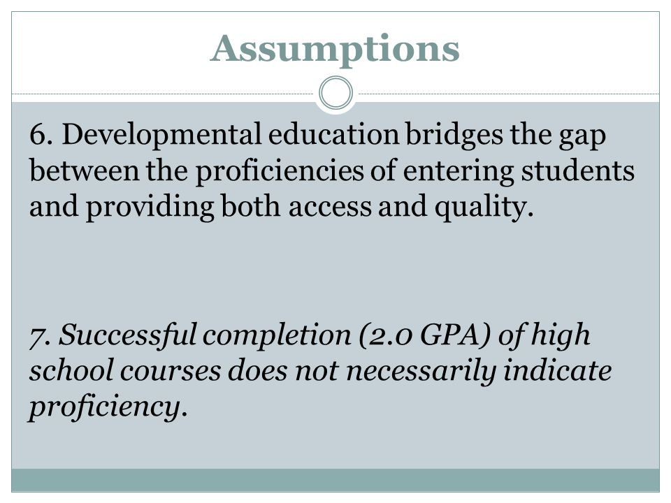 Assumptions 6. Developmental education bridges the gap between the proficiencies of entering students and providing both access and quality. 7. Succes