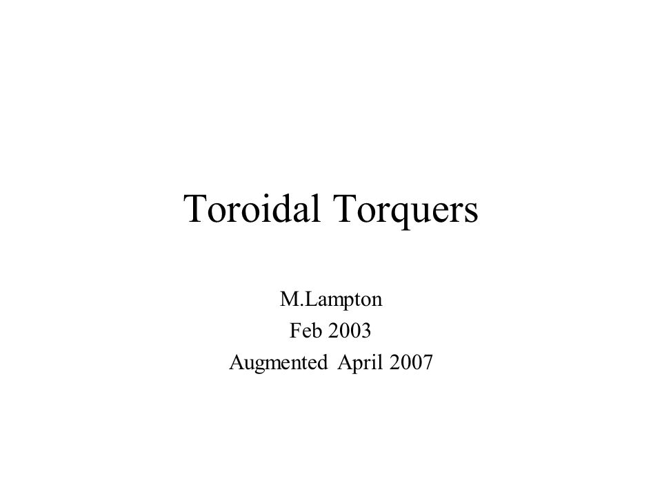 Toroidal Torquers M.Lampton Feb 2003 Augmented April 2007
