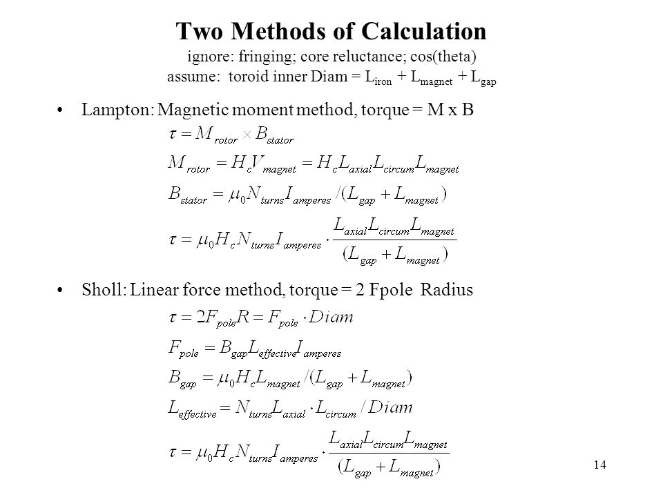 14 Two Methods of Calculation ignore: fringing; core reluctance; cos(theta) assume: toroid inner Diam = L iron + L magnet + L gap Lampton: Magnetic moment method, torque = M x B Sholl: Linear force method, torque = 2 Fpole Radius