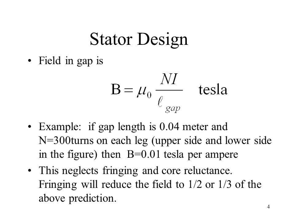 4 Stator Design Field in gap is Example: if gap length is 0.04 meter and N=300turns on each leg (upper side and lower side in the figure) then B=0.01