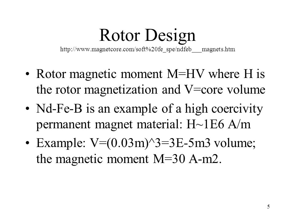 5 Rotor Design http://www.magnetcore.com/soft%20fe_spe/ndfeb___magnets.htm Rotor magnetic moment M=HV where H is the rotor magnetization and V=core volume Nd-Fe-B is an example of a high coercivity permanent magnet material: H~1E6 A/m Example: V=(0.03m)^3=3E-5m3 volume; the magnetic moment M=30 A-m2.