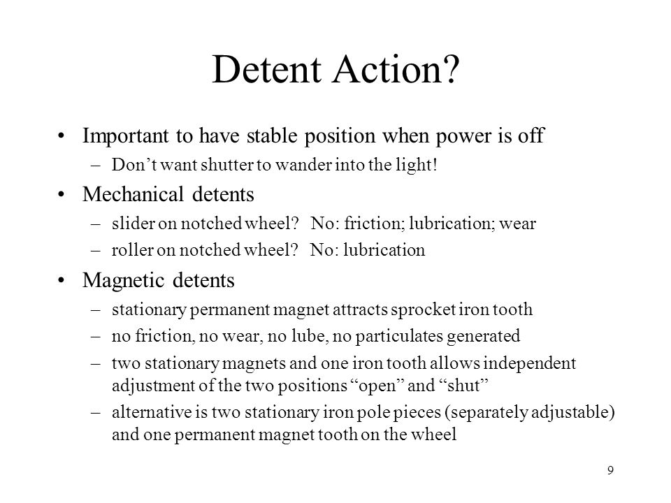 9 Detent Action? Important to have stable position when power is off –Don't want shutter to wander into the light! Mechanical detents –slider on notch