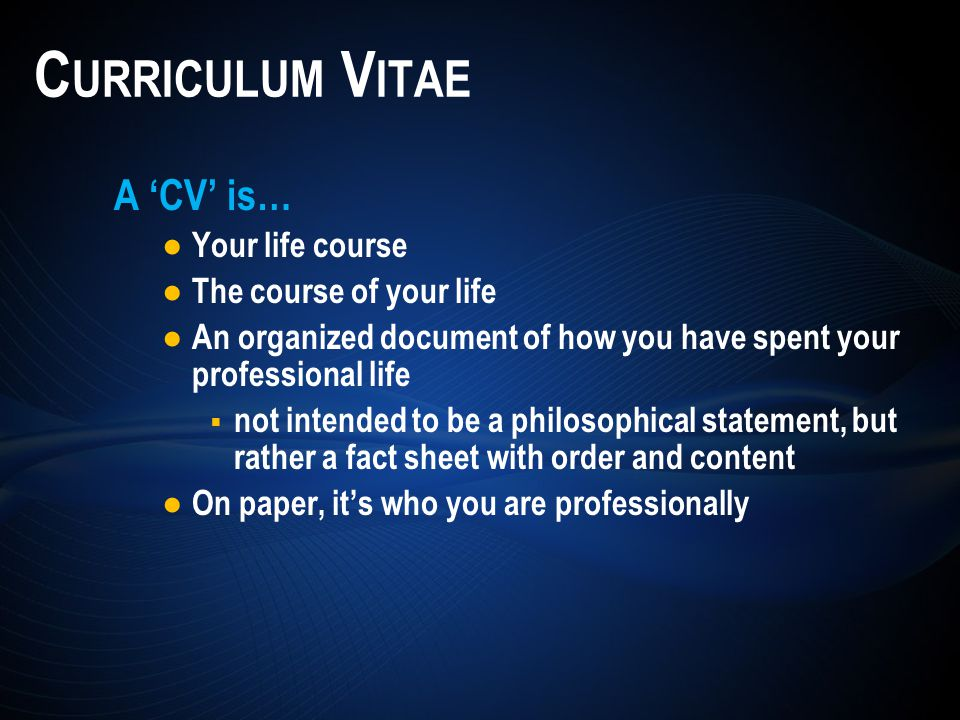 A 'CV' is… ● Your life course ● The course of your life ● An organized document of how you have spent your professional life  not intended to be a philosophical statement, but rather a fact sheet with order and content ● On paper, it's who you are professionally C URRICULUM V ITAE
