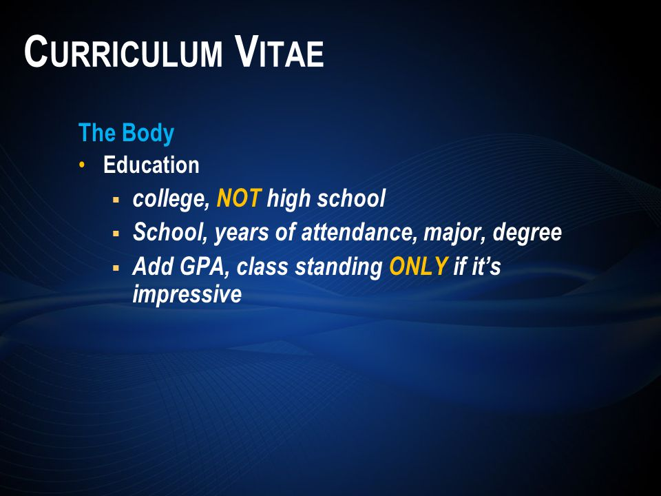 The Body Education  college, NOT high school  School, years of attendance, major, degree  Add GPA, class standing ONLY if it's impressive C URRICULUM V ITAE