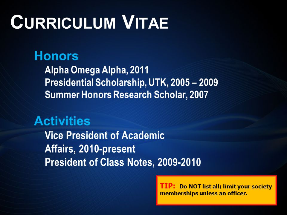 Honors Alpha Omega Alpha, 2011 Presidential Scholarship, UTK, 2005 – 2009 Summer Honors Research Scholar, 2007 Activities Vice President of Academic Affairs, 2010-present President of Class Notes, 2009-2010 C URRICULUM V ITAE TIP: Do NOT list all; limit your society memberships unless an officer.
