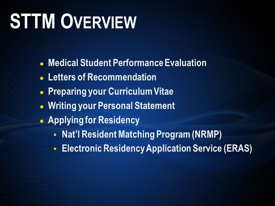 ● Medical Student Performance Evaluation ● Letters of Recommendation ● Preparing your Curriculum Vitae ● Writing your Personal Statement ● Applying for Residency  Nat'l Resident Matching Program (NRMP)  Electronic Residency Application Service (ERAS) STTM O VERVIEW