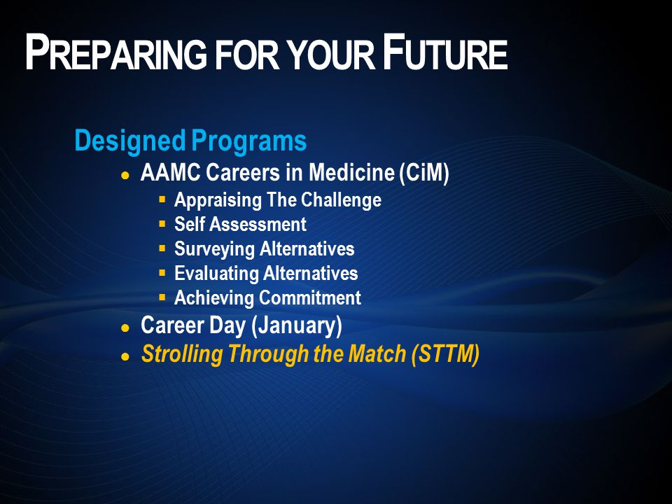 Designed Programs ● AAMC Careers in Medicine (CiM)  Appraising The Challenge  Self Assessment  Surveying Alternatives  Evaluating Alternatives  Achieving Commitment ● Career Day (January) ● Strolling Through the Match (STTM) P REPARING FOR YOUR F UTURE