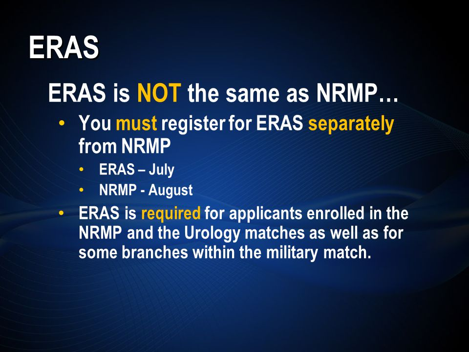 ERAS ERAS is NOT the same as NRMP… You must register for ERAS separately from NRMP ERAS – July NRMP - August ERAS is required for applicants enrolled in the NRMP and the Urology matches as well as for some branches within the military match.