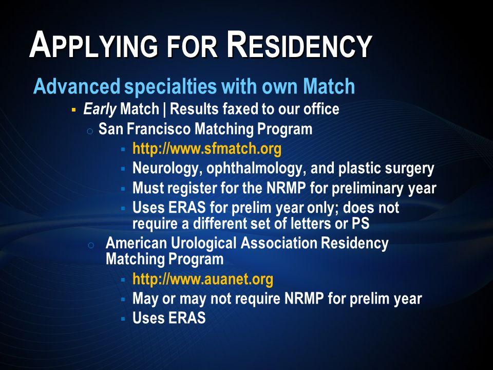 A PPLYING FOR R ESIDENCY Advanced specialties with own Match  Early Match | Results faxed to our office o San Francisco Matching Program  http://www.sfmatch.org  Neurology, ophthalmology, and plastic surgery  Must register for the NRMP for preliminary year  Uses ERAS for prelim year only; does not require a different set of letters or PS o American Urological Association Residency Matching Program  http://www.auanet.org  May or may not require NRMP for prelim year  Uses ERAS
